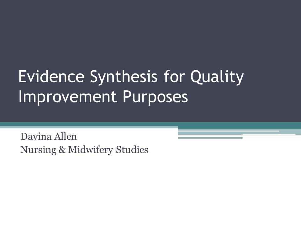 Evidence Synthesis for Quality Improvement Purposes Davina Allen Nursing & Midwifery Studies