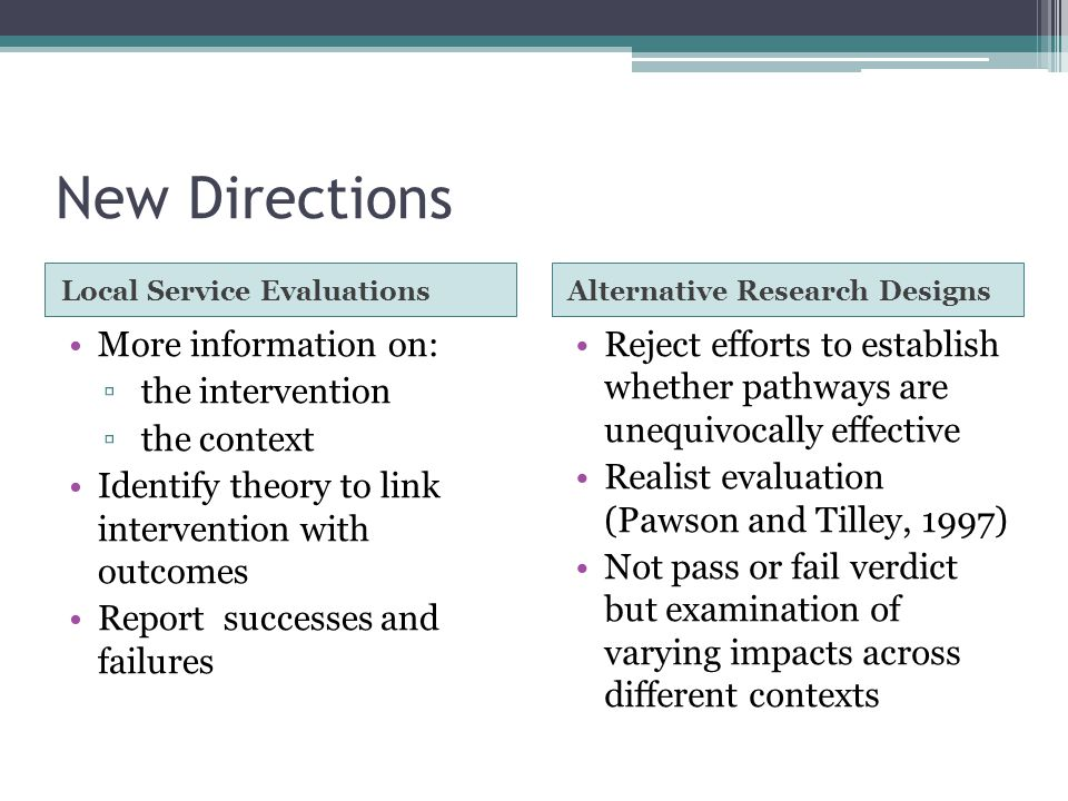 New Directions Local Service EvaluationsAlternative Research Designs More information on: ▫ the intervention ▫ the context Identify theory to link intervention with outcomes Report successes and failures Reject efforts to establish whether pathways are unequivocally effective Realist evaluation (Pawson and Tilley, 1997) Not pass or fail verdict but examination of varying impacts across different contexts