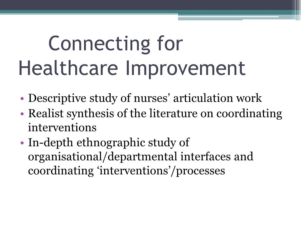 Connecting for Healthcare Improvement Descriptive study of nurses' articulation work Realist synthesis of the literature on coordinating interventions In-depth ethnographic study of organisational/departmental interfaces and coordinating 'interventions'/processes