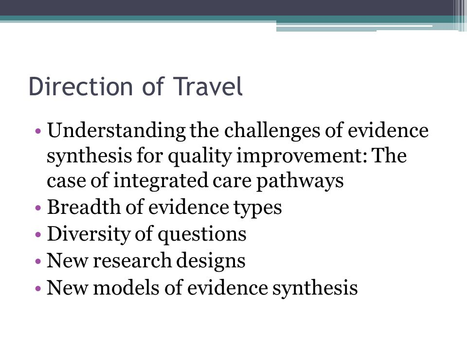 Direction of Travel Understanding the challenges of evidence synthesis for quality improvement: The case of integrated care pathways Breadth of eviden