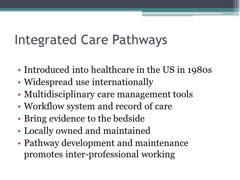Integrated Care Pathways Introduced into healthcare in the US in 1980s Widespread use internationally Multidisciplinary care management tools Workflow