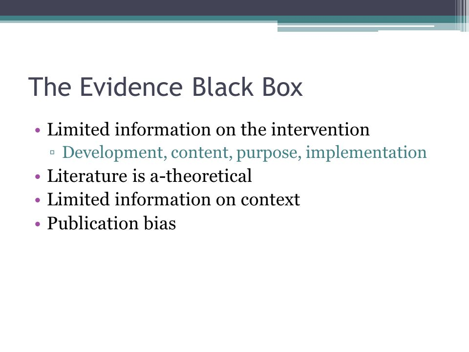 The Evidence Black Box Limited information on the intervention ▫Development, content, purpose, implementation Literature is a-theoretical Limited information on context Publication bias