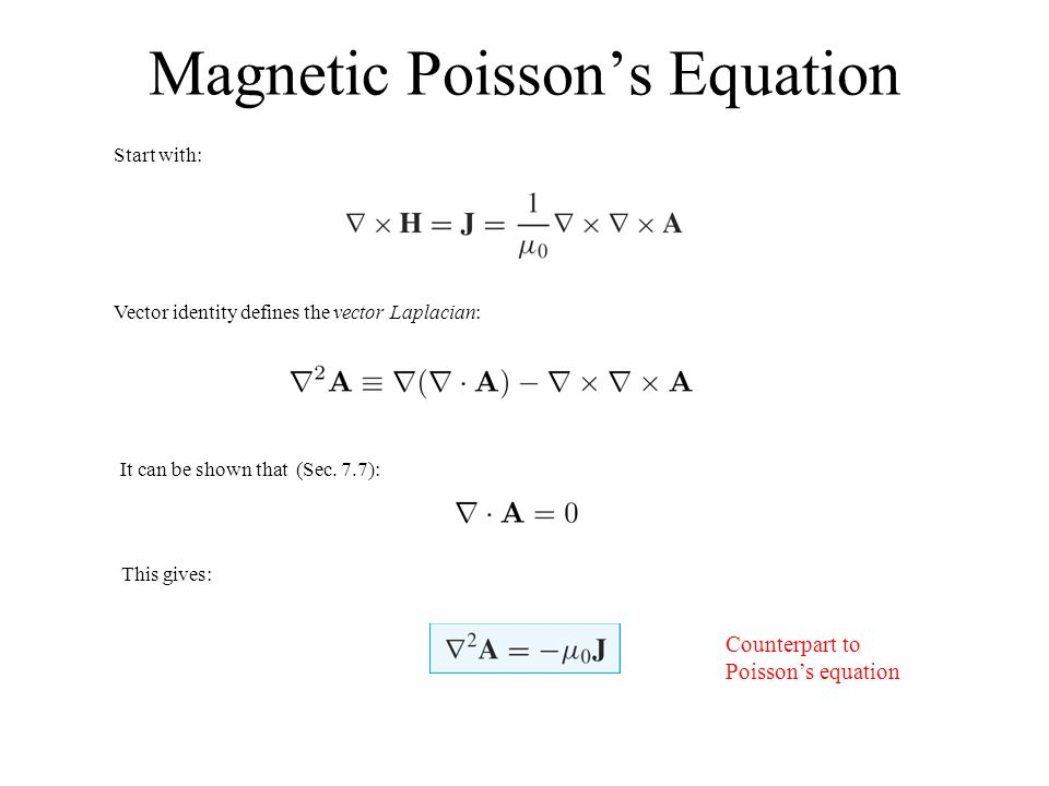 Magnetic Poisson's Equation Start with: Vector identity defines the vector Laplacian: It can be shown that (Sec. 7.7): This gives: Counterpart to Pois