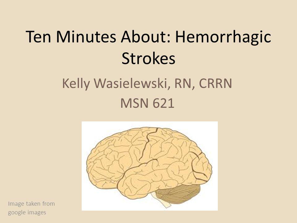 Ten Minutes About: Hemorrhagic Strokes Kelly Wasielewski, RN, CRRN MSN 621 Image taken from google images