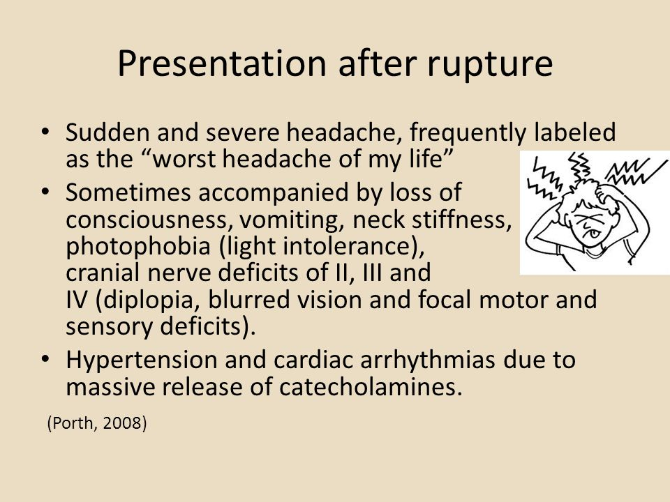 Presentation after rupture Sudden and severe headache, frequently labeled as the worst headache of my life Sometimes accompanied by loss of consciousness, vomiting, neck stiffness, photophobia (light intolerance), cranial nerve deficits of II, III and IV (diplopia, blurred vision and focal motor and sensory deficits).