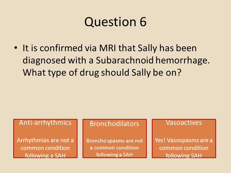 Question 6 Anti-arrhythmics Arrhythmias are not a common condition following a SAH Bronchodilators Broncho spasms are not a common condition following a SAH Vasoactives Yes.