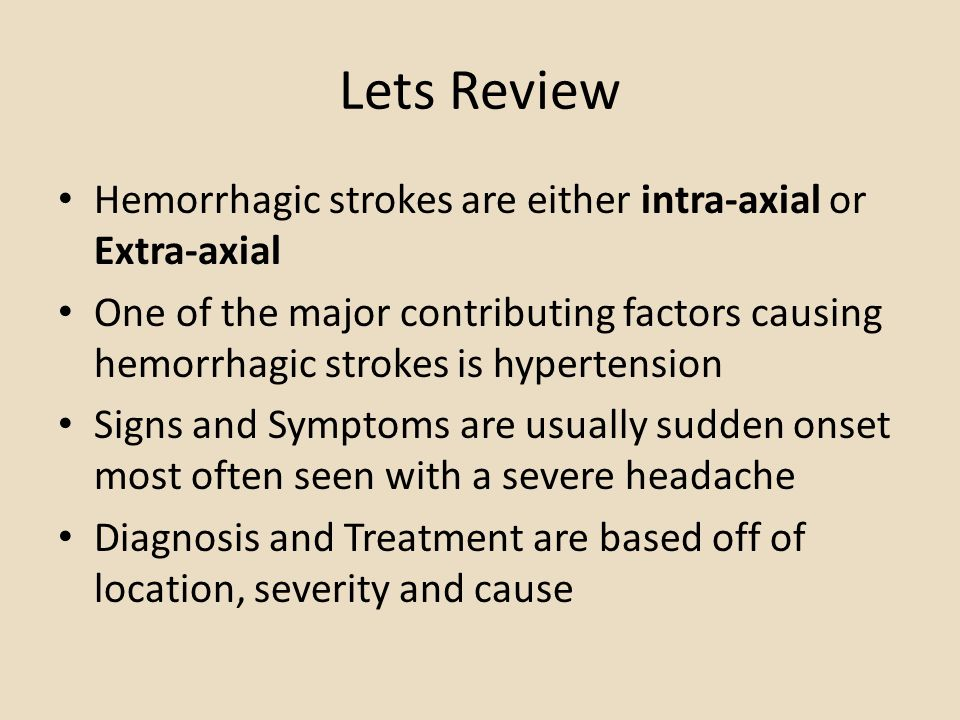 Lets Review Hemorrhagic strokes are either intra-axial or Extra-axial One of the major contributing factors causing hemorrhagic strokes is hypertensio