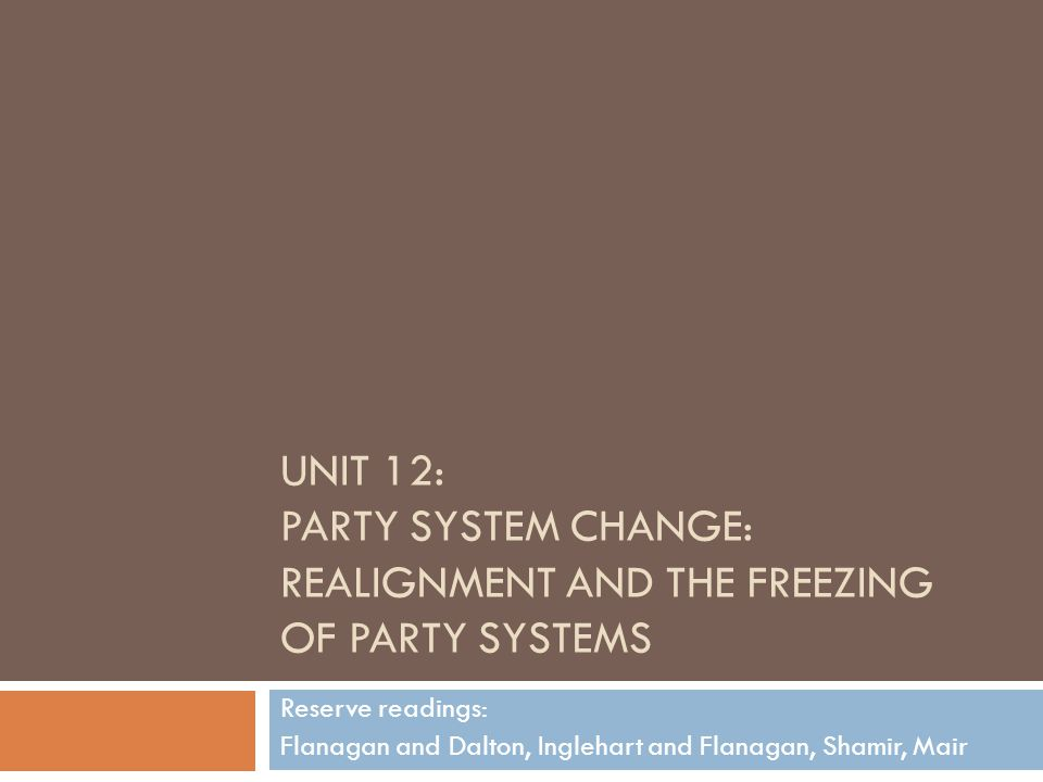 UNIT 12: PARTY SYSTEM CHANGE: REALIGNMENT AND THE FREEZING OF PARTY SYSTEMS Reserve readings: Flanagan and Dalton, Inglehart and Flanagan, Shamir, Mair