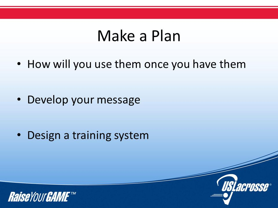 Make a Plan How will you use them once you have them Develop your message Design a training system