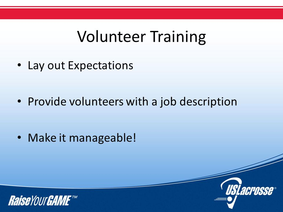 Volunteer Training Lay out Expectations Provide volunteers with a job description Make it manageable!