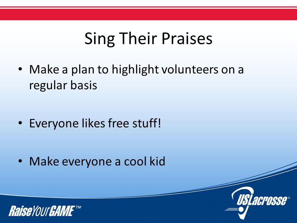 Sing Their Praises Make a plan to highlight volunteers on a regular basis Everyone likes free stuff.