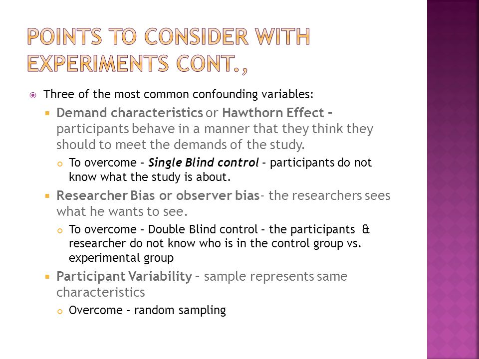  Three of the most common confounding variables:  Demand characteristics or Hawthorn Effect – participants behave in a manner that they think they should to meet the demands of the study.