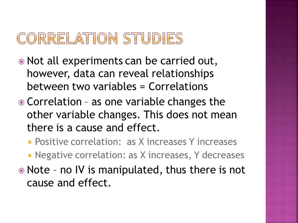  Not all experiments can be carried out, however, data can reveal relationships between two variables = Correlations  Correlation – as one variable changes the other variable changes.