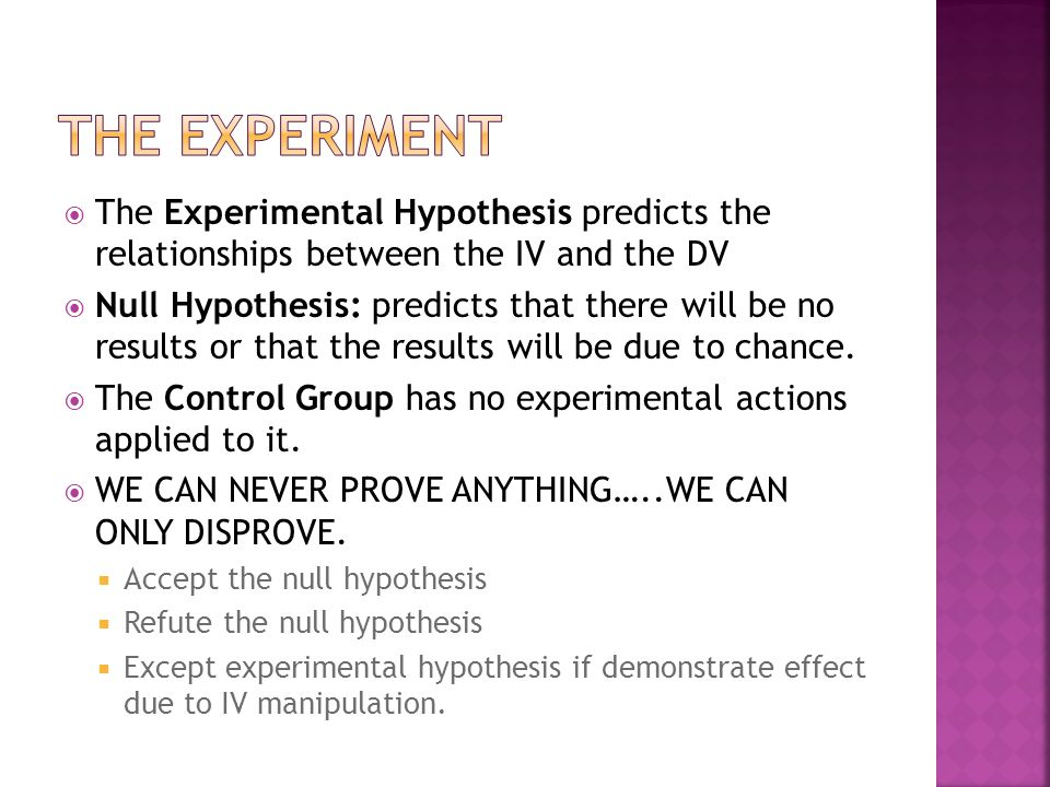  The Experimental Hypothesis predicts the relationships between the IV and the DV  Null Hypothesis: predicts that there will be no results or that t