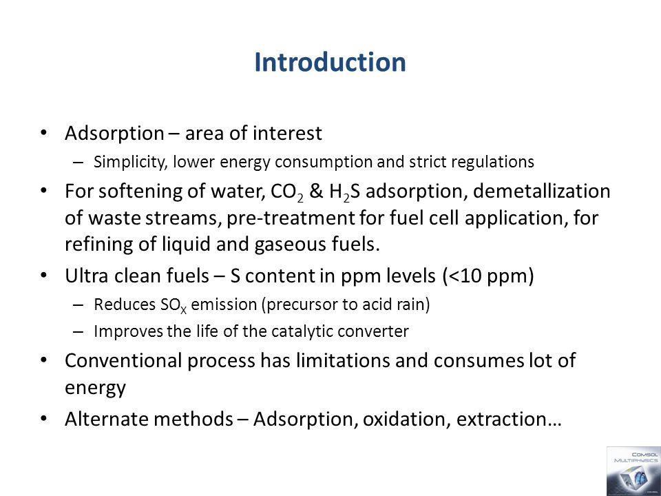 Introduction Adsorption – area of interest – Simplicity, lower energy consumption and strict regulations For softening of water, CO 2 & H 2 S adsorption, demetallization of waste streams, pre-treatment for fuel cell application, for refining of liquid and gaseous fuels.