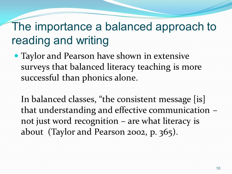 The importance a balanced approach to reading and writing Taylor and Pearson have shown in extensive surveys that balanced literacy teaching is more successful than phonics alone.