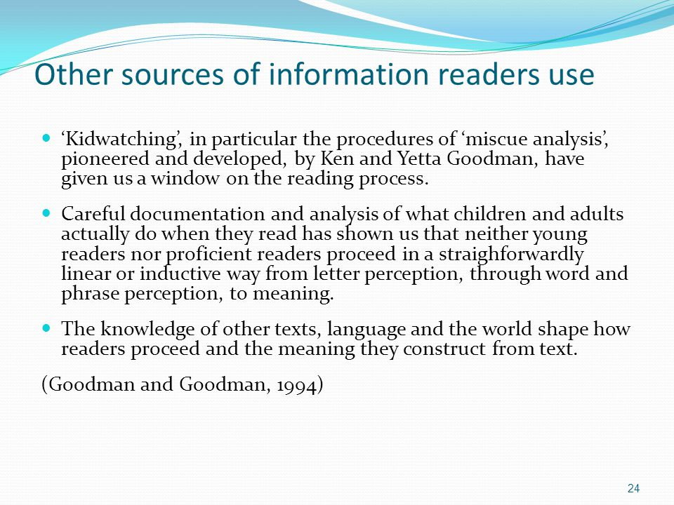Other sources of information readers use 'Kidwatching', in particular the procedures of 'miscue analysis', pioneered and developed, by Ken and Yetta Goodman, have given us a window on the reading process.
