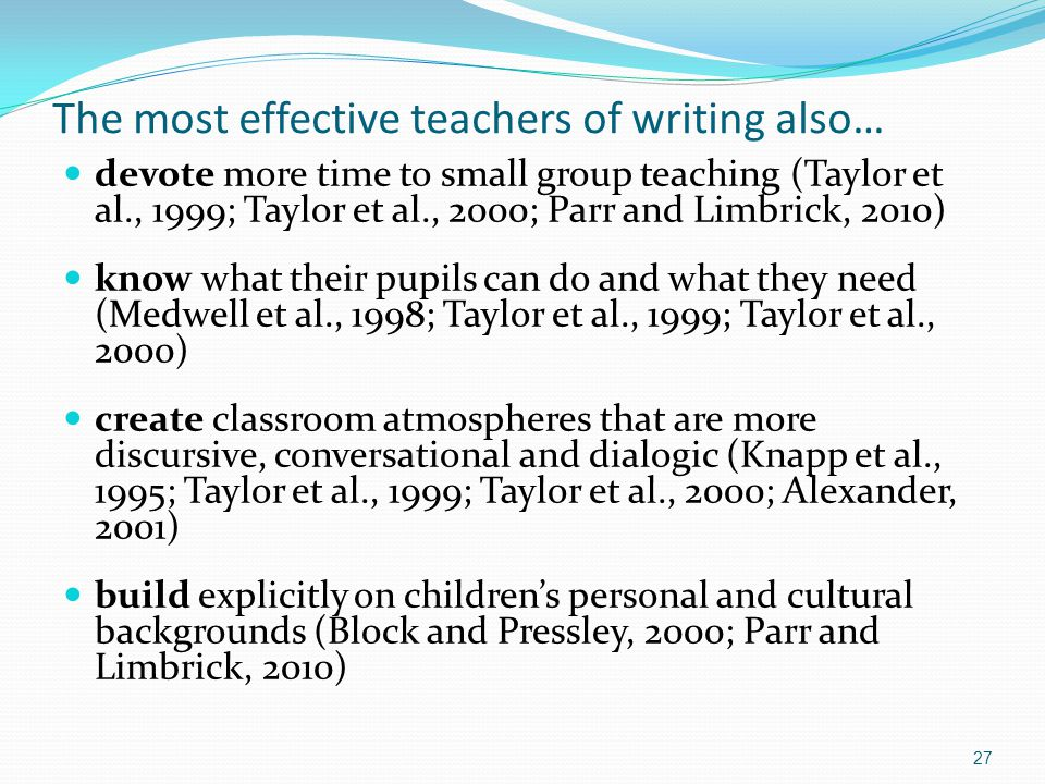 The most effective teachers of writing also… devote more time to small group teaching (Taylor et al., 1999; Taylor et al., 2000; Parr and Limbrick, 2010) know what their pupils can do and what they need (Medwell et al., 1998; Taylor et al., 1999; Taylor et al., 2000) create classroom atmospheres that are more discursive, conversational and dialogic (Knapp et al., 1995; Taylor et al., 1999; Taylor et al., 2000; Alexander, 2001) build explicitly on children's personal and cultural backgrounds (Block and Pressley, 2000; Parr and Limbrick, 2010) 27