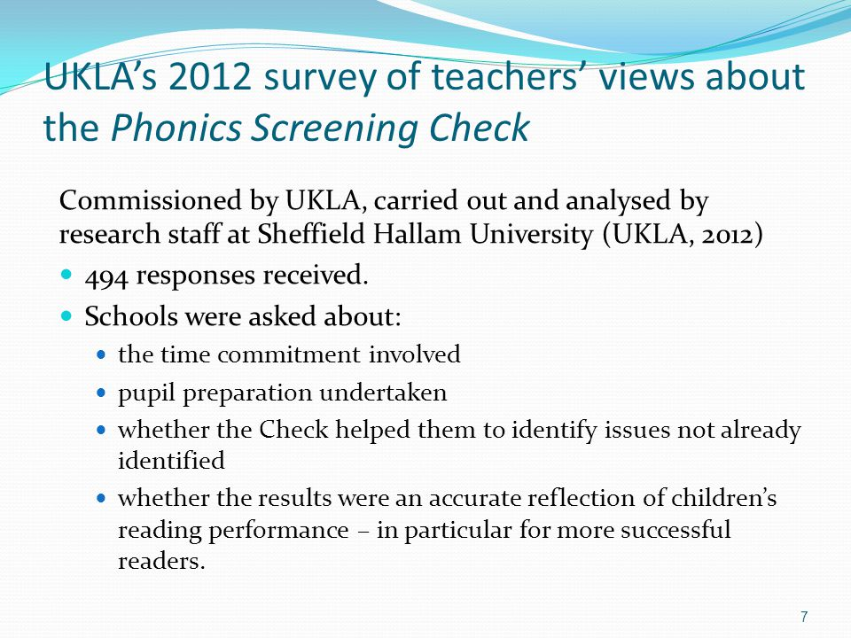 UKLA's 2012 survey of teachers' views about the Phonics Screening Check Commissioned by UKLA, carried out and analysed by research staff at Sheffield Hallam University (UKLA, 2012) 494 responses received.