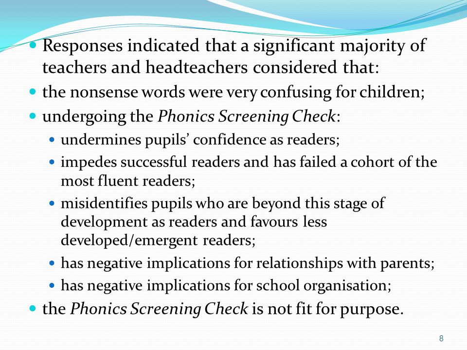 Responses indicated that a significant majority of teachers and headteachers considered that: the nonsense words were very confusing for children; undergoing the Phonics Screening Check: undermines pupils' confidence as readers; impedes successful readers and has failed a cohort of the most fluent readers; misidentifies pupils who are beyond this stage of development as readers and favours less developed/emergent readers; has negative implications for relationships with parents; has negative implications for school organisation; the Phonics Screening Check is not fit for purpose.