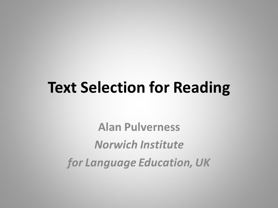 Text Selection for Reading Alan Pulverness Norwich Institute for Language Education, UK