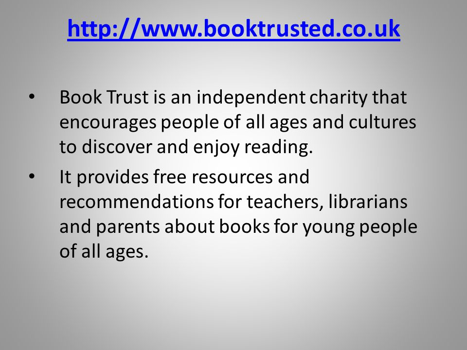http://www.booktrusted.co.uk Book Trust is an independent charity that encourages people of all ages and cultures to discover and enjoy reading.
