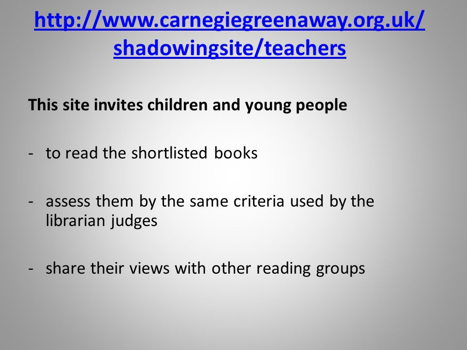 http://www.carnegiegreenaway.org.uk/ shadowingsite/teachers This site invites children and young people -to read the shortlisted books -assess them by the same criteria used by the librarian judges -share their views with other reading groups