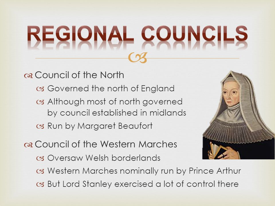   Council of the North  Governed the north of England  Although most of north governed by council established in midlands  Run by Margaret Beaufo