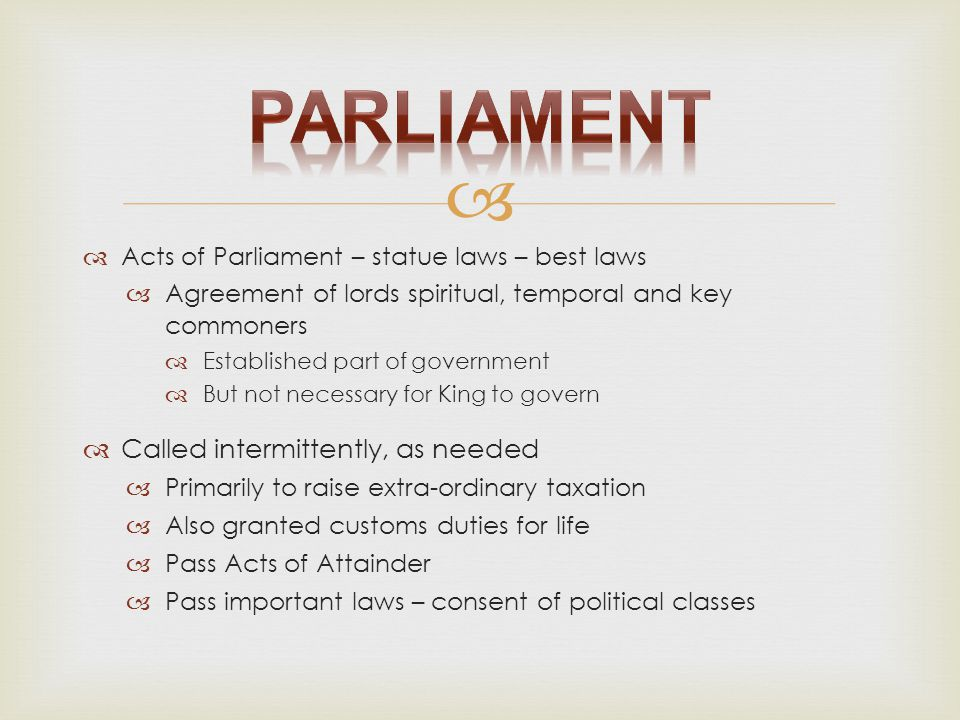   Acts of Parliament – statue laws – best laws  Agreement of lords spiritual, temporal and key commoners  Established part of government  But not