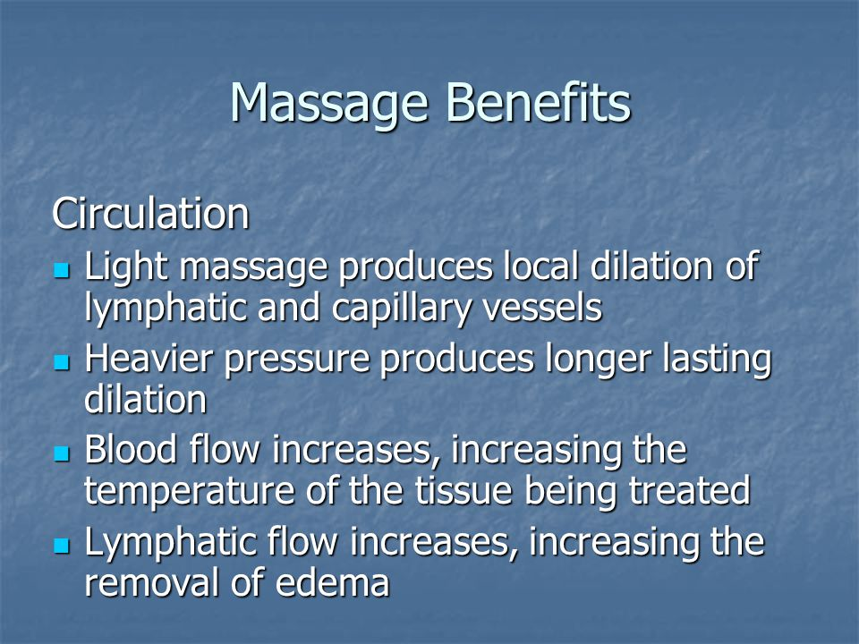 Massage Benefits Metabolism Does not significantly alter general metabolism Does not significantly alter general metabolism Increased blood flow does generate: Increased blood flow does generate: Increased dispersion of waste products Increased dispersion of waste products Fresh blood and oxygen supply Fresh blood and oxygen supply Removal of lactic acid Removal of lactic acid