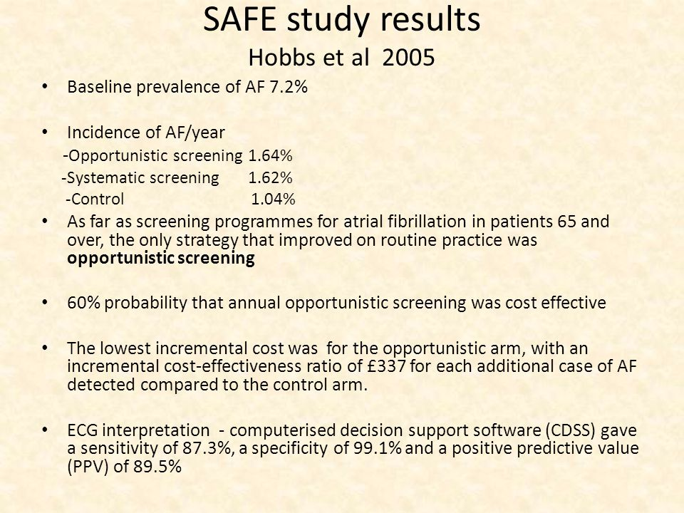 SAFE study results Hobbs et al 2005 Baseline prevalence of AF 7.2% Incidence of AF/year - Opportunistic screening 1.64% -Systematic screening 1.62% -Control 1.04% As far as screening programmes for atrial fibrillation in patients 65 and over, the only strategy that improved on routine practice was opportunistic screening 60% probability that annual opportunistic screening was cost effective The lowest incremental cost was for the opportunistic arm, with an incremental cost-effectiveness ratio of £337 for each additional case of AF detected compared to the control arm.