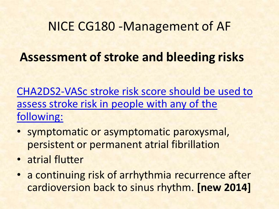 NICE CG180 -Management of AF Assessment of stroke and bleeding risks CHA2DS2-VASc stroke risk score should be used to assess stroke risk in people with any of the following: symptomatic or asymptomatic paroxysmal, persistent or permanent atrial fibrillation atrial flutter a continuing risk of arrhythmia recurrence after cardioversion back to sinus rhythm.