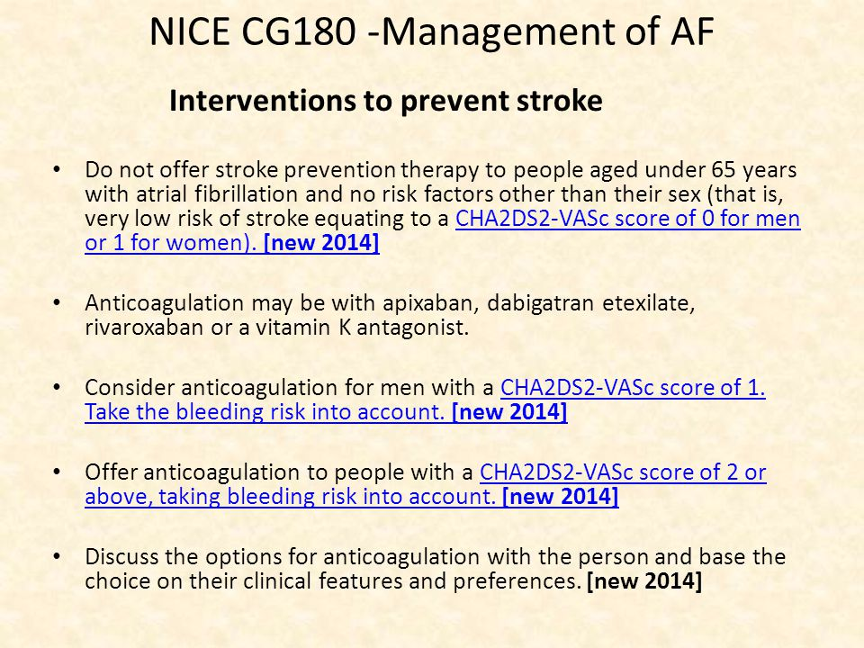 NICE CG180 -Management of AF Interventions to prevent stroke Do not offer stroke prevention therapy to people aged under 65 years with atrial fibrillation and no risk factors other than their sex (that is, very low risk of stroke equating to a CHA2DS2-VASc score of 0 for men or 1 for women).