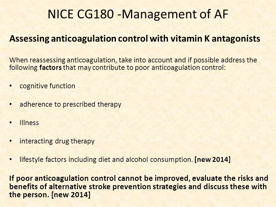 NICE CG180 -Management of AF Assessing anticoagulation control with vitamin K antagonists When reassessing anticoagulation, take into account and if possible address the following factors that may contribute to poor anticoagulation control: cognitive function adherence to prescribed therapy Illness interacting drug therapy lifestyle factors including diet and alcohol consumption.