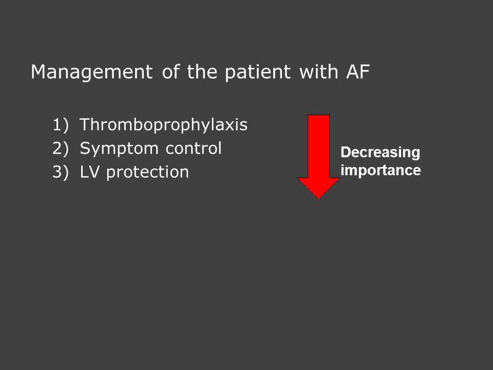Management of the patient with AF 1)Thromboprophylaxis 2)Symptom control 3)LV protection Decreasing importance