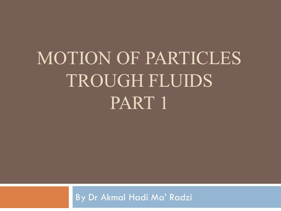MOTION OF PARTICLES TROUGH FLUIDS PART 1 By Dr Akmal Hadi Ma' Radzi