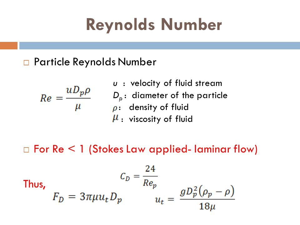 Reynolds Number  Particle Reynolds Number  For Re < 1 (Stokes Law applied- laminar flow) Thus, u : velocity of fluid stream D p : diameter of the pa