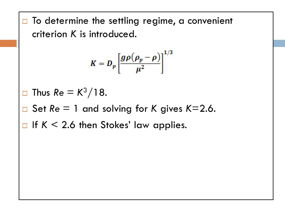  To determine the settling regime, a convenient criterion K is introduced.  Thus Re = K 3 /18.  Set Re = 1 and solving for K gives K=2.6.  If K <