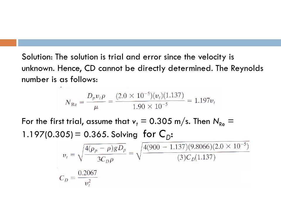 Solution: The solution is trial and error since the velocity is unknown. Hence, CD cannot be directly determined. The Reynolds number is as follows: F