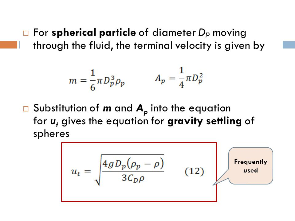  For spherical particle of diameter D p moving through the fluid, the terminal velocity is given by  Substitution of m and A p into the equation for