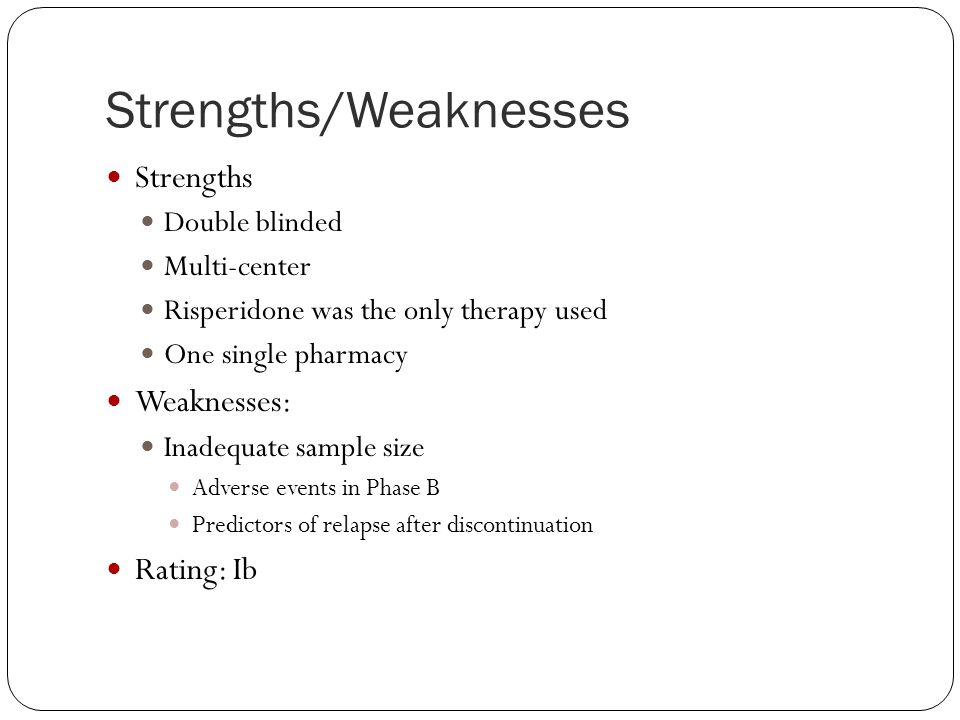 Strengths/Weaknesses Strengths Double blinded Multi-center Risperidone was the only therapy used One single pharmacy Weaknesses: Inadequate sample size Adverse events in Phase B Predictors of relapse after discontinuation Rating: Ib