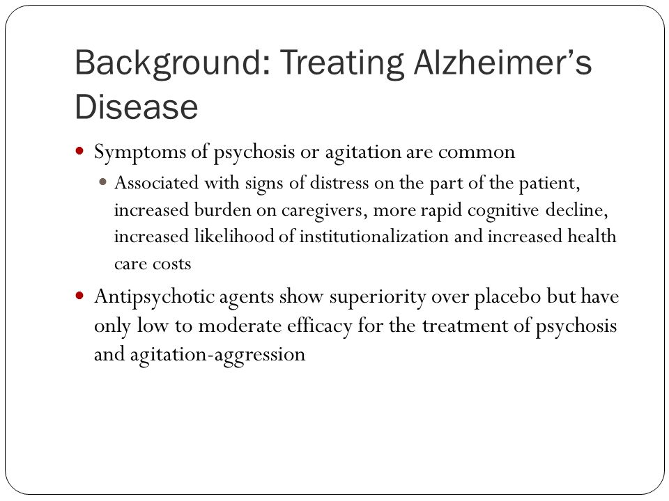 Background: Treating Alzheimer's Disease Symptoms of psychosis or agitation are common Associated with signs of distress on the part of the patient, i