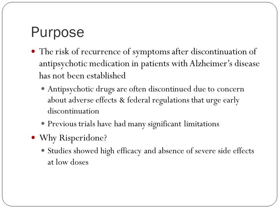Purpose The risk of recurrence of symptoms after discontinuation of antipsychotic medication in patients with Alzheimer's disease has not been established Antipsychotic drugs are often discontinued due to concern about adverse effects & federal regulations that urge early discontinuation Previous trials have had many significant limitations Why Risperidone.