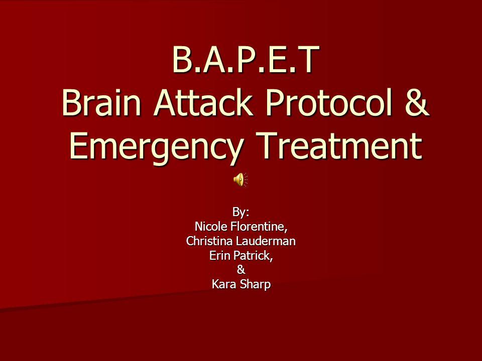B.A.P.E.T Brain Attack Protocol & Emergency Treatment By: Nicole Florentine, Christina Lauderman Erin Patrick, & Kara Sharp