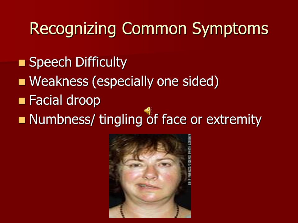 Recognizing Common Symptoms Speech Difficulty Speech Difficulty Weakness (especially one sided) Weakness (especially one sided) Facial droop Facial droop Numbness/ tingling of face or extremity Numbness/ tingling of face or extremity