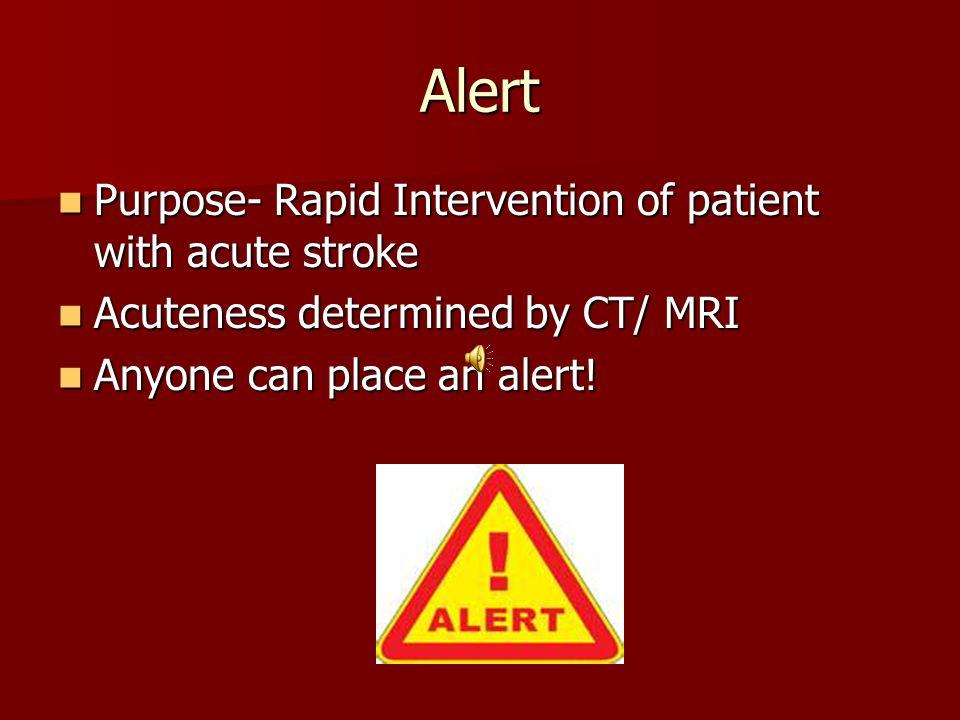 Alert Purpose- Rapid Intervention of patient with acute stroke Purpose- Rapid Intervention of patient with acute stroke Acuteness determined by CT/ MRI Acuteness determined by CT/ MRI Anyone can place an alert.