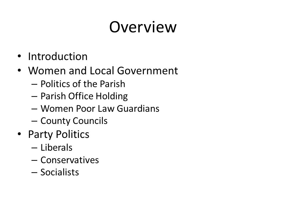 Overview Introduction Women and Local Government – Politics of the Parish – Parish Office Holding – Women Poor Law Guardians – County Councils Party Politics – Liberals – Conservatives – Socialists
