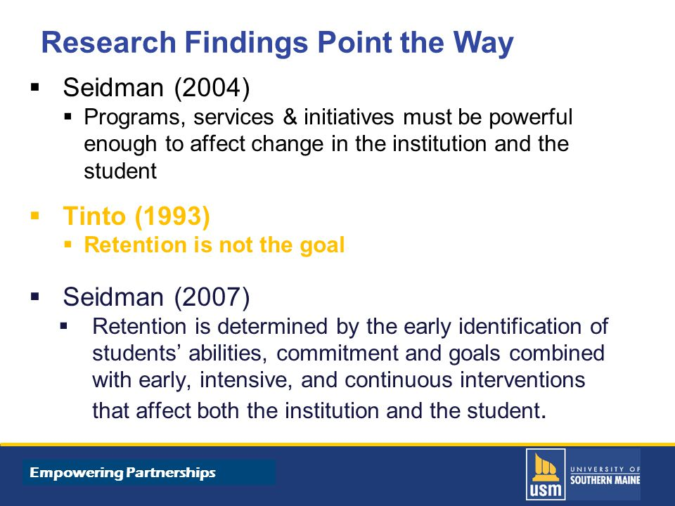 Title of Presentation goes here Empowering Partnerships Research Findings Point the Way  Seidman (2004)  Programs, services & initiatives must be powerful enough to affect change in the institution and the student  Tinto (1993)  Retention is not the goal  Seidman (2007)  Retention is determined by the early identification of students' abilities, commitment and goals combined with early, intensive, and continuous interventions that affect both the institution and the student.