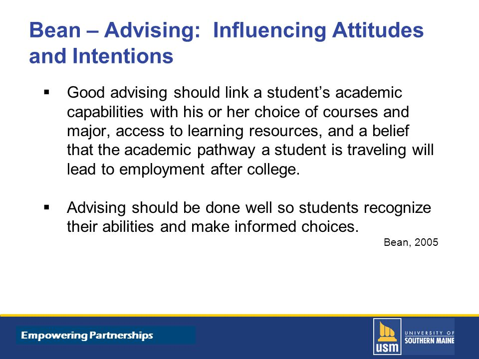 Title of Presentation goes here Bean – Advising: Influencing Attitudes and Intentions  Good advising should link a student's academic capabilities with his or her choice of courses and major, access to learning resources, and a belief that the academic pathway a student is traveling will lead to employment after college.