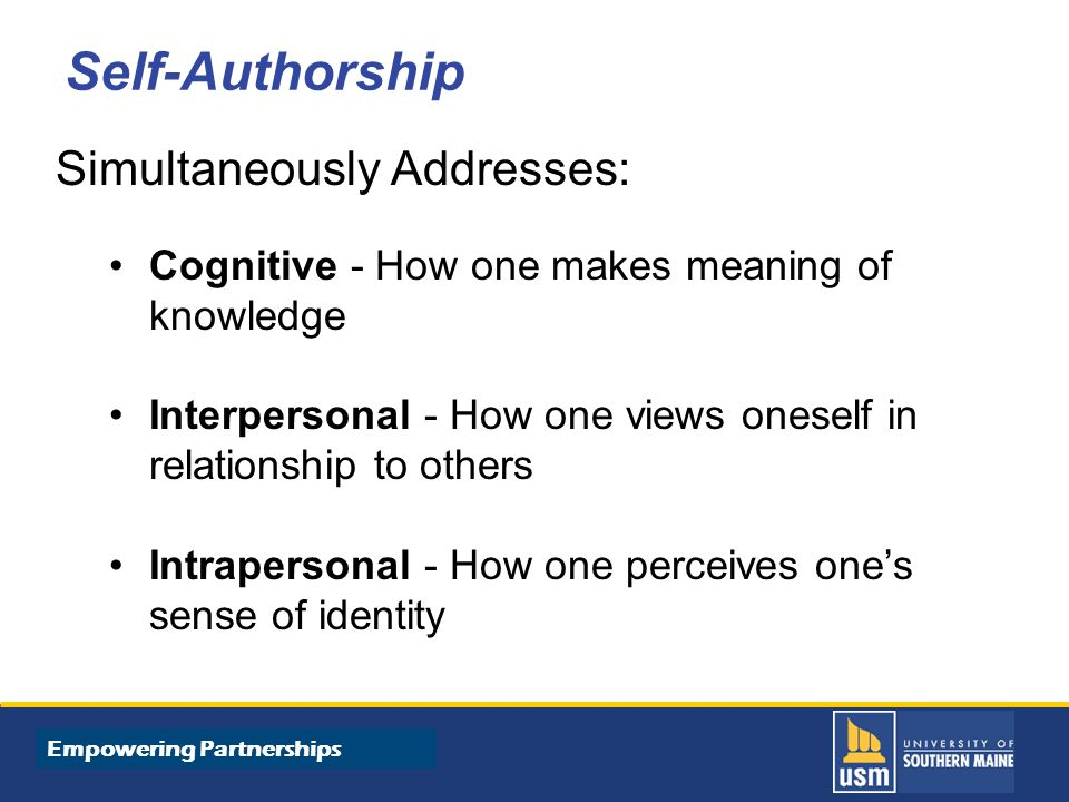 Title of Presentation goes here Self-Authorship Simultaneously Addresses: Cognitive - How one makes meaning of knowledge Interpersonal - How one views oneself in relationship to others Intrapersonal - How one perceives one's sense of identity Empowering Partnerships